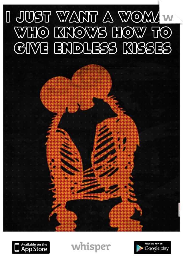 i just want a woman who knows how to give endless kisses