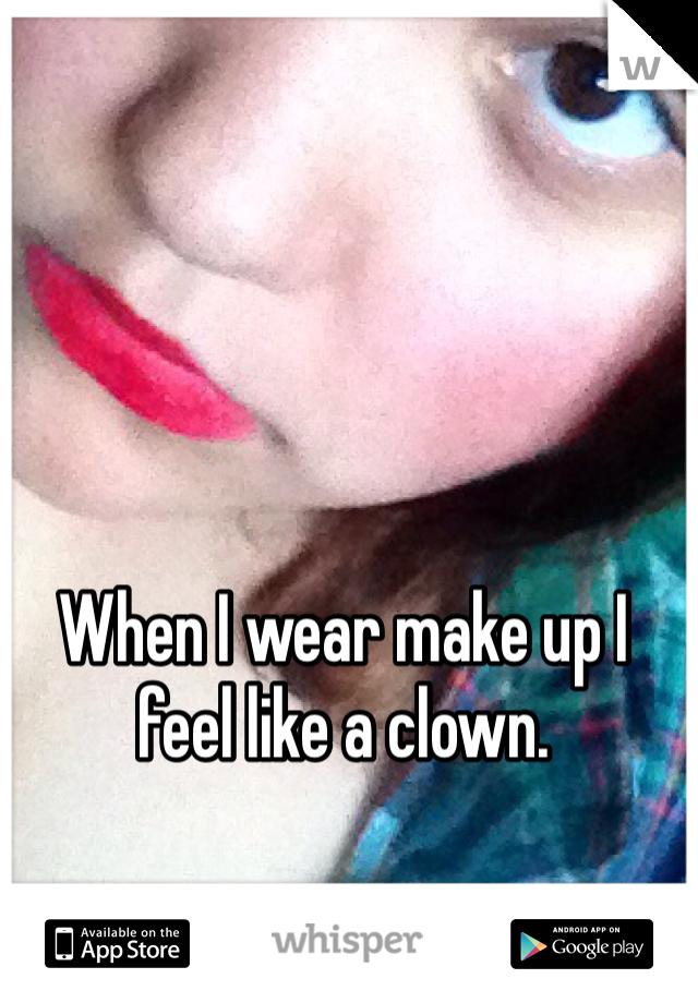 When I wear make up I feel like a clown.