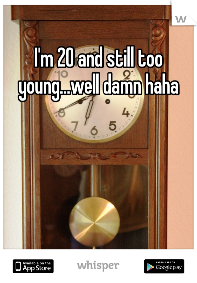 I'm 20 and still too young...well damn haha