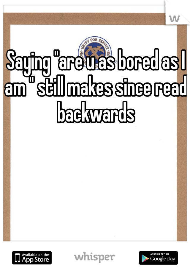 """Saying """"are u as bored as I am """" still makes since read backwards"""