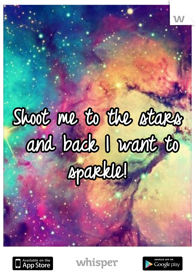 Shoot me to the stars and back I want to sparkle!