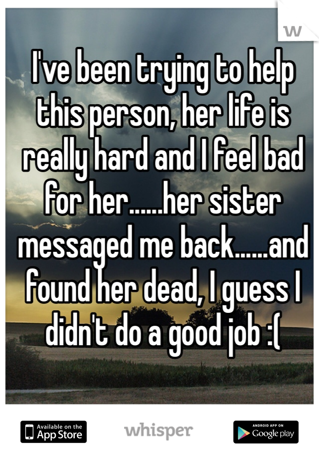 I've been trying to help this person, her life is really hard and I feel bad for her......her sister messaged me back......and found her dead, I guess I didn't do a good job :(