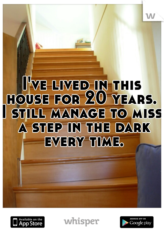 I've lived in this house for 20 years.      I still manage to miss a step in the dark every time.