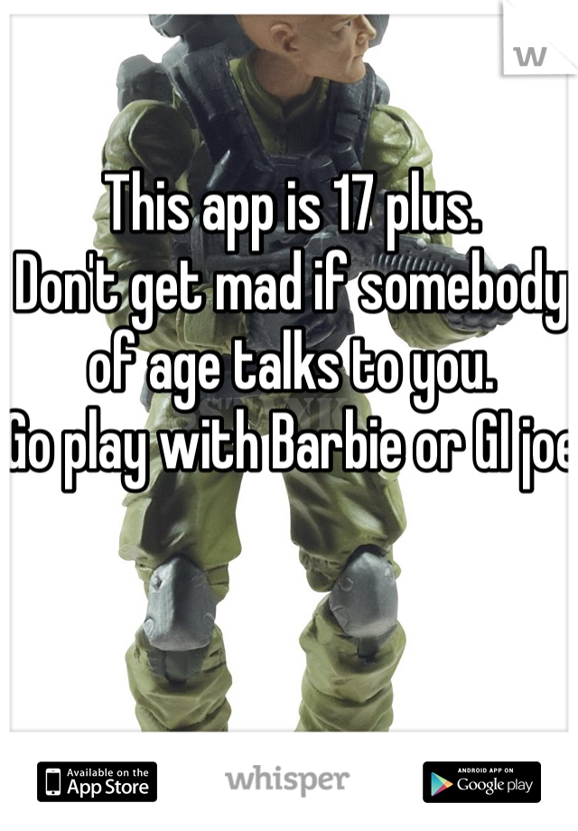 This app is 17 plus.  Don't get mad if somebody of age talks to you.  Go play with Barbie or GI joe