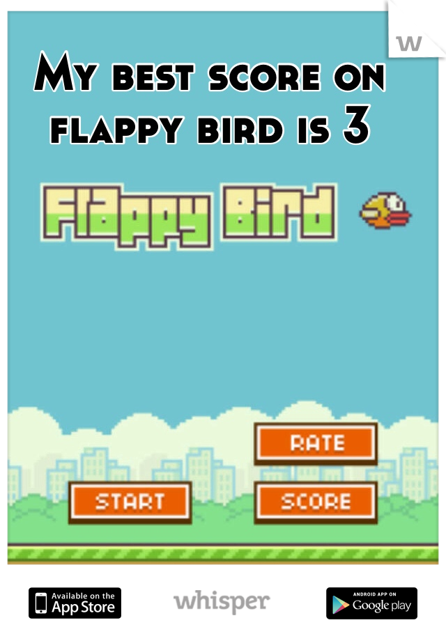 My best score on flappy bird is 3
