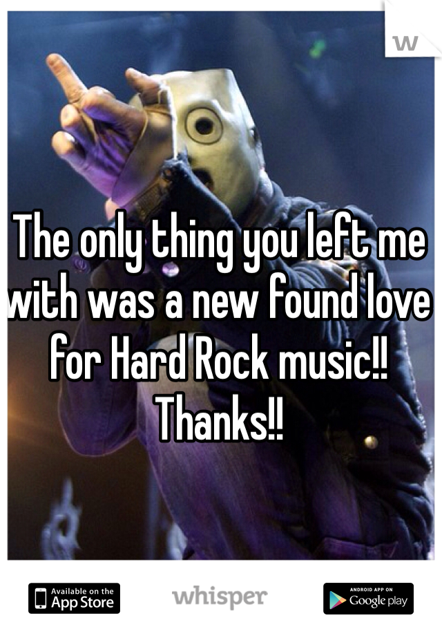 The only thing you left me with was a new found love for Hard Rock music!! Thanks!!
