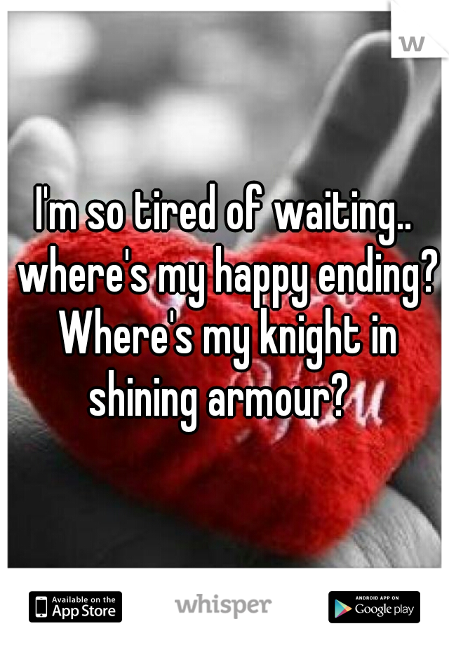 I'm so tired of waiting.. where's my happy ending? Where's my knight in shining armour?