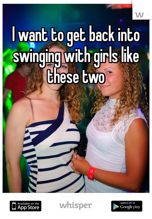 I want to get back into swinging with girls like these two