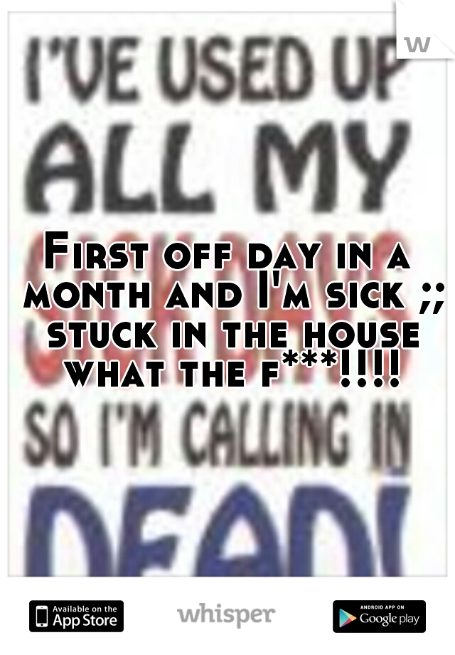 First off day in a month and I'm sick ;; stuck in the house what the f***!!!!