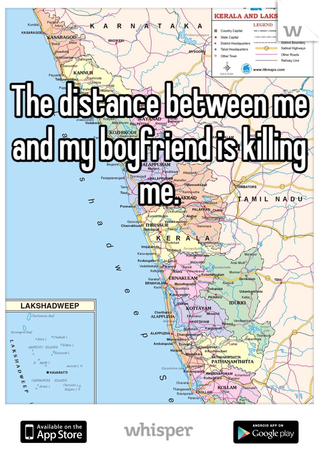 The distance between me and my boyfriend is killing me.