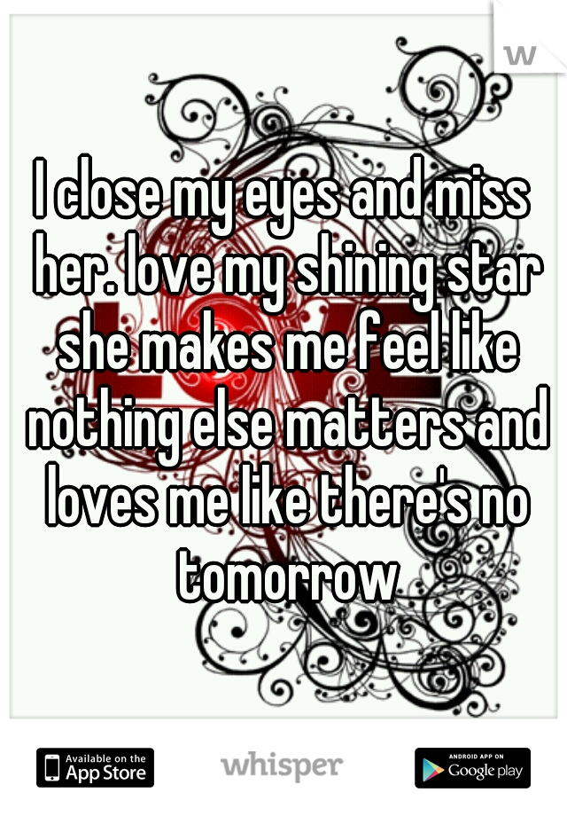 I close my eyes and miss her. love my shining star she makes me feel like nothing else matters and loves me like there's no tomorrow