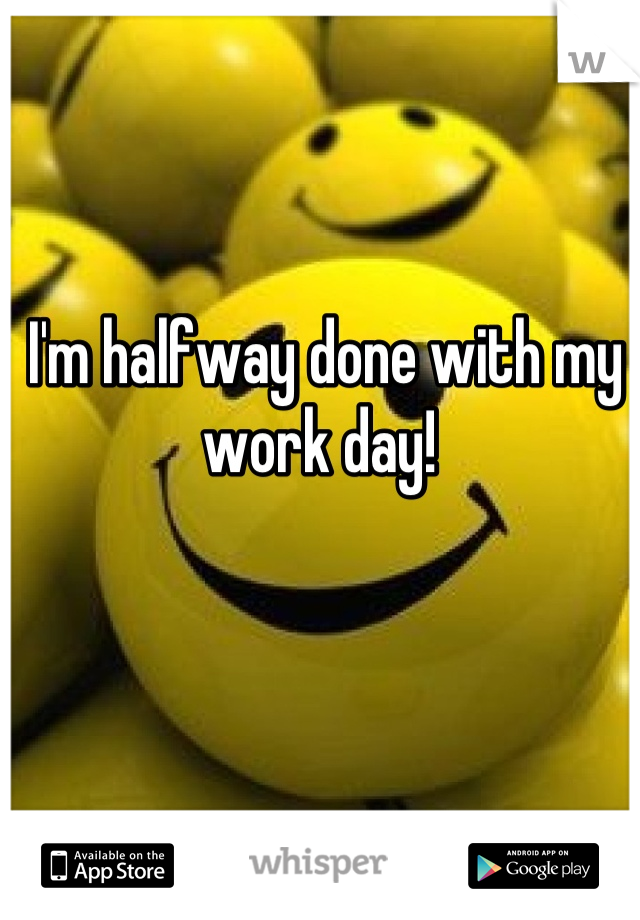 I'm halfway done with my work day!