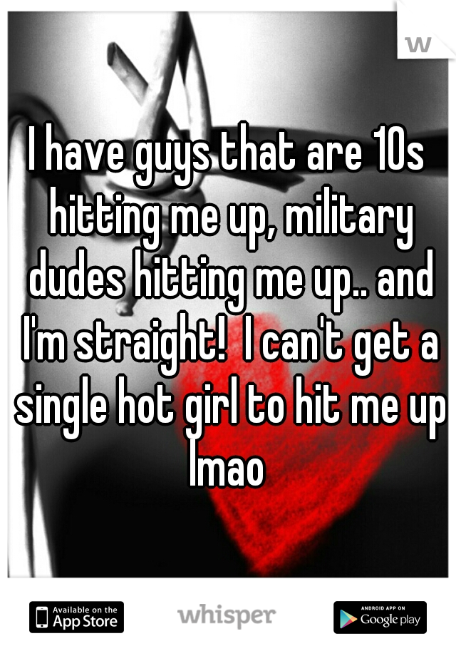 I have guys that are 10s hitting me up, military dudes hitting me up.. and I'm straight!  I can't get a single hot girl to hit me up lmao