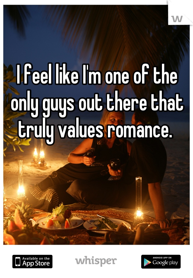 I feel like I'm one of the only guys out there that truly values romance.