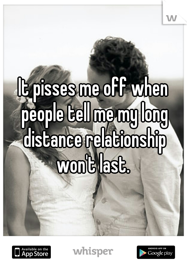 It pisses me off when people tell me my long distance relationship won't last.