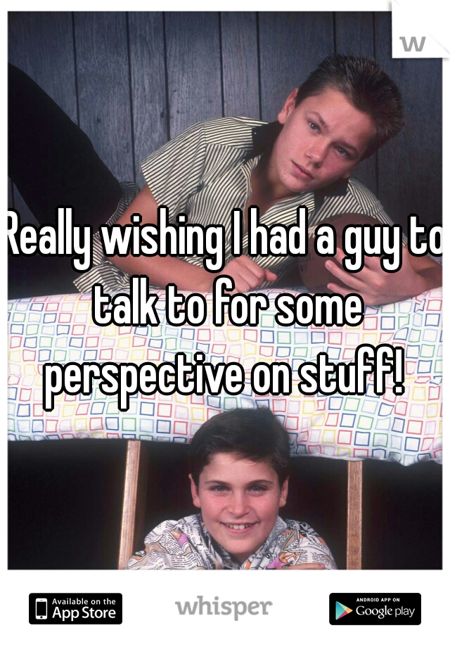 Really wishing I had a guy to talk to for some perspective on stuff!