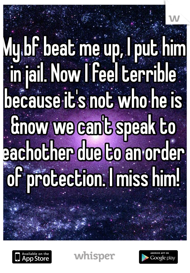 My bf beat me up, I put him in jail. Now I feel terrible because it's not who he is &now we can't speak to eachother due to an order of protection. I miss him!