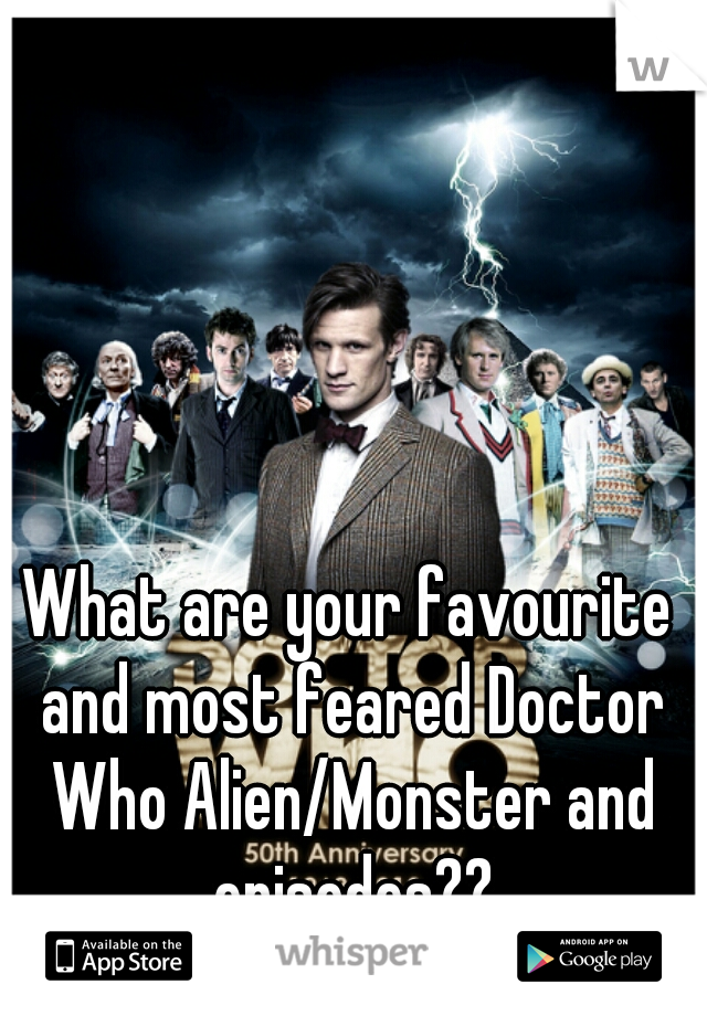 What are your favourite and most feared Doctor Who Alien/Monster and episodes??