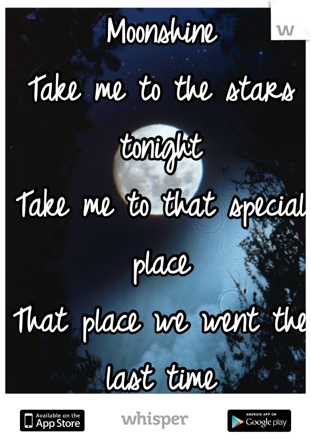 Moonshine Take me to the stars tonight Take me to that special place That place we went the last time