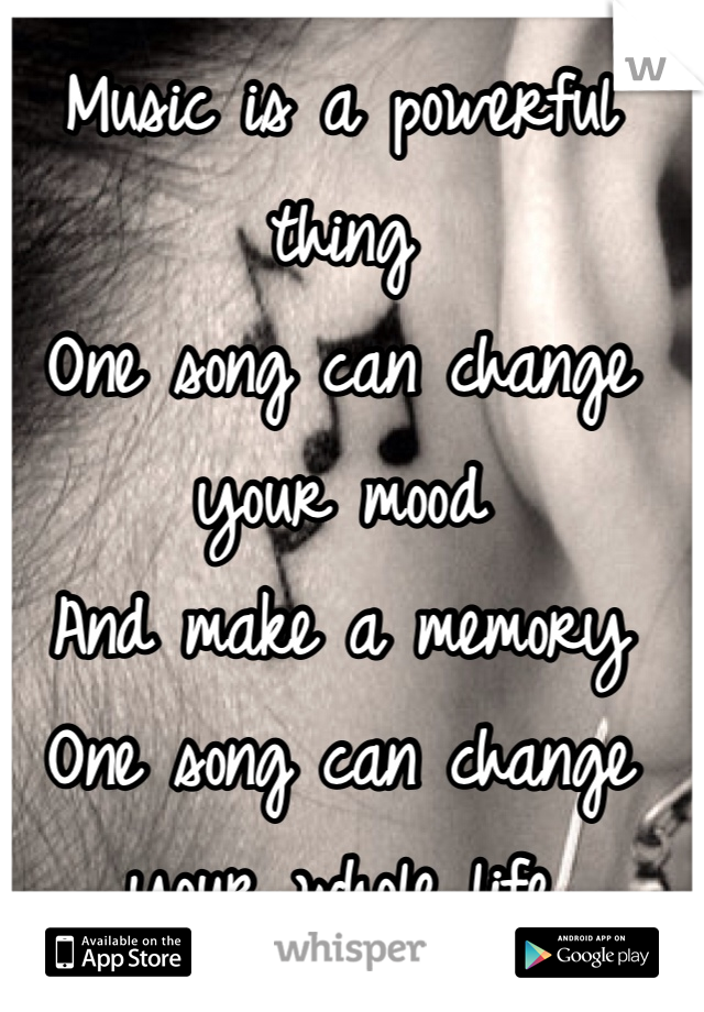 Music is a powerful thing One song can change your mood  And make a memory  One song can change your whole life