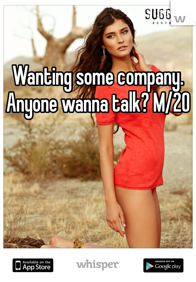 Wanting some company. Anyone wanna talk? M/20