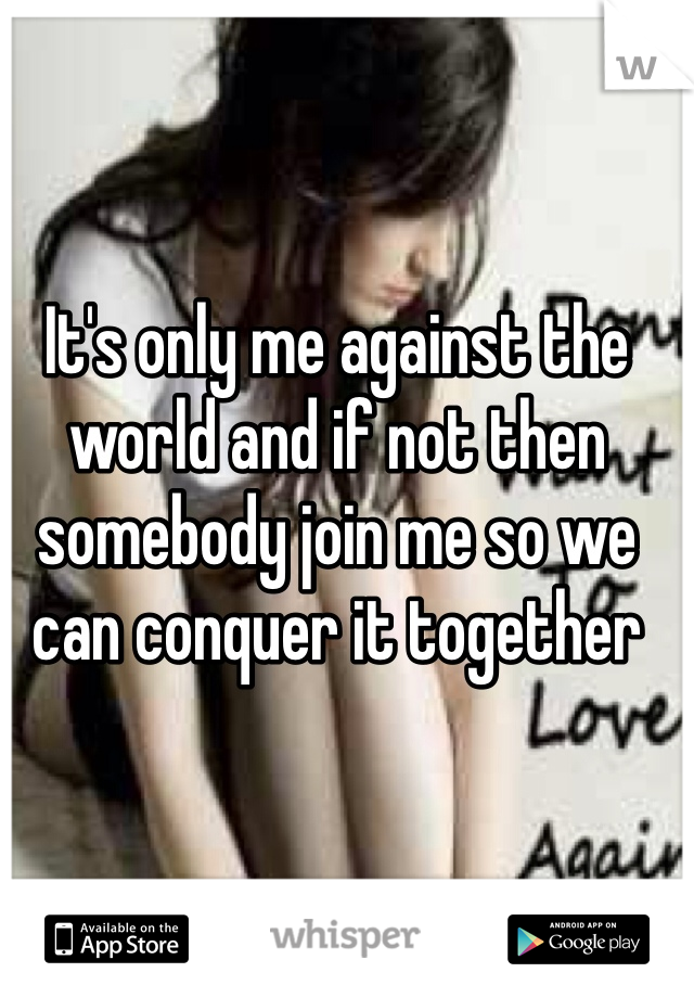 It's only me against the world and if not then somebody join me so we can conquer it together