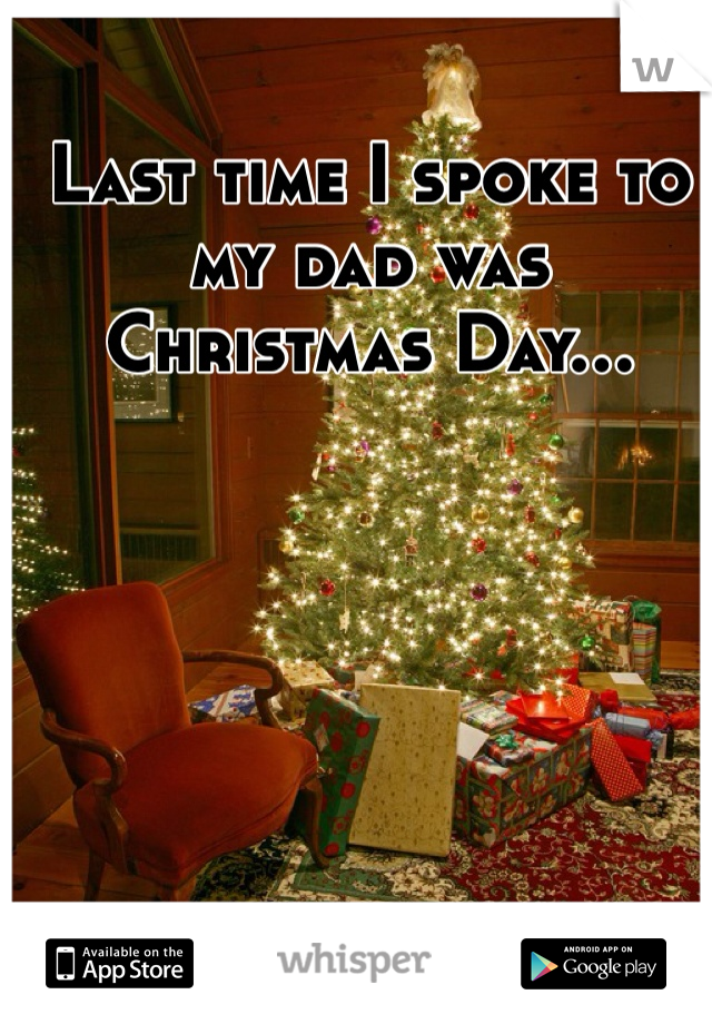 Last time I spoke to my dad was Christmas Day...