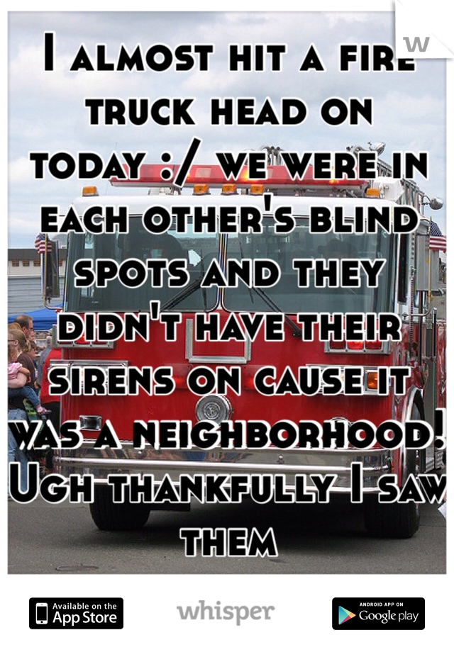 I almost hit a fire truck head on today :/ we were in each other's blind spots and they didn't have their sirens on cause it was a neighborhood! Ugh thankfully I saw them