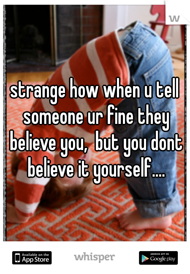 strange how when u tell someone ur fine they believe you,  but you dont believe it yourself....