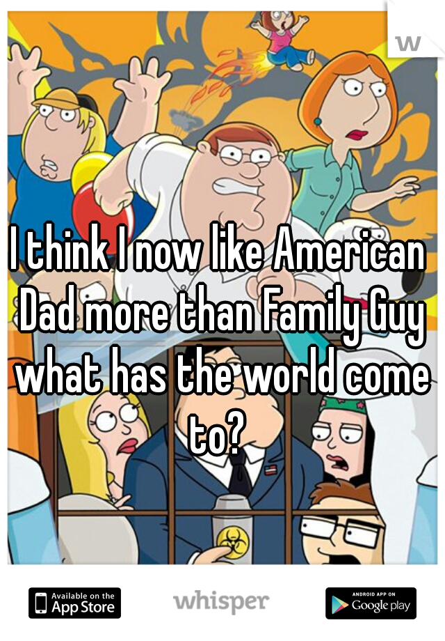 I think I now like American Dad more than Family Guy what has the world come to?