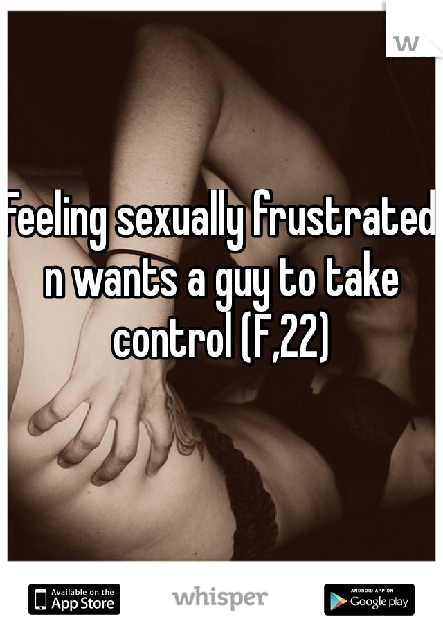 Feeling sexually frustrated n wants a guy to take control (F,22)