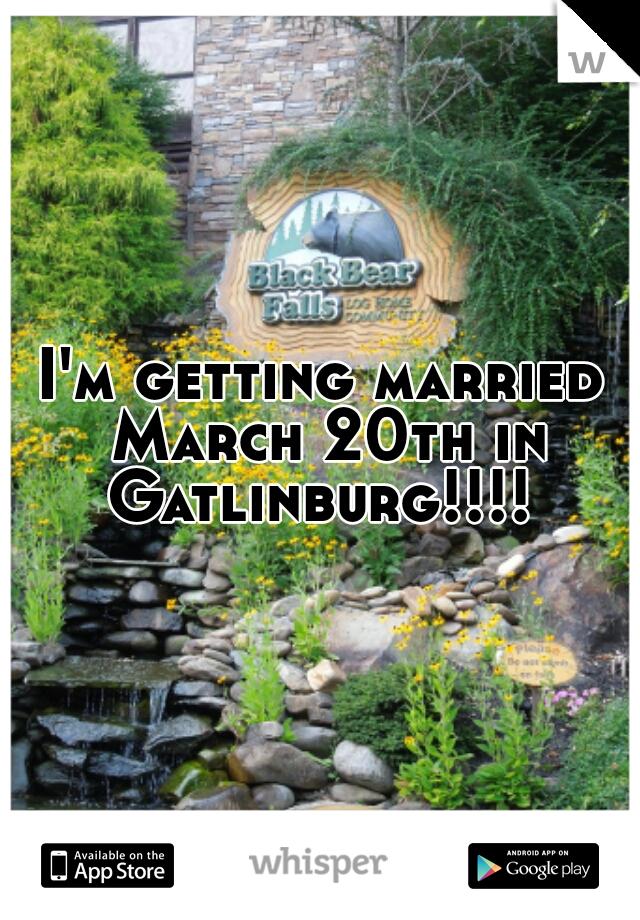 I'm getting married March 20th in Gatlinburg!!!!