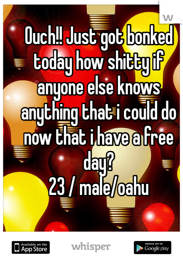 Ouch!! Just got bonked today how shitty if anyone else knows anything that i could do now that i have a free day? 23 / male/oahu