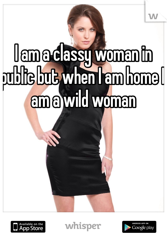I am a classy woman in public but when I am home I am a wild woman