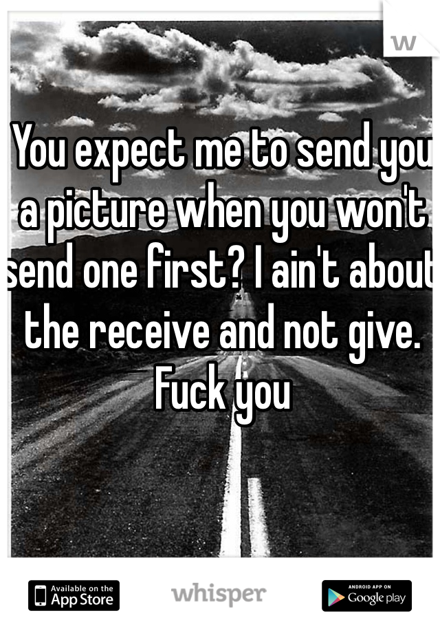 You expect me to send you a picture when you won't send one first? I ain't about the receive and not give. Fuck you