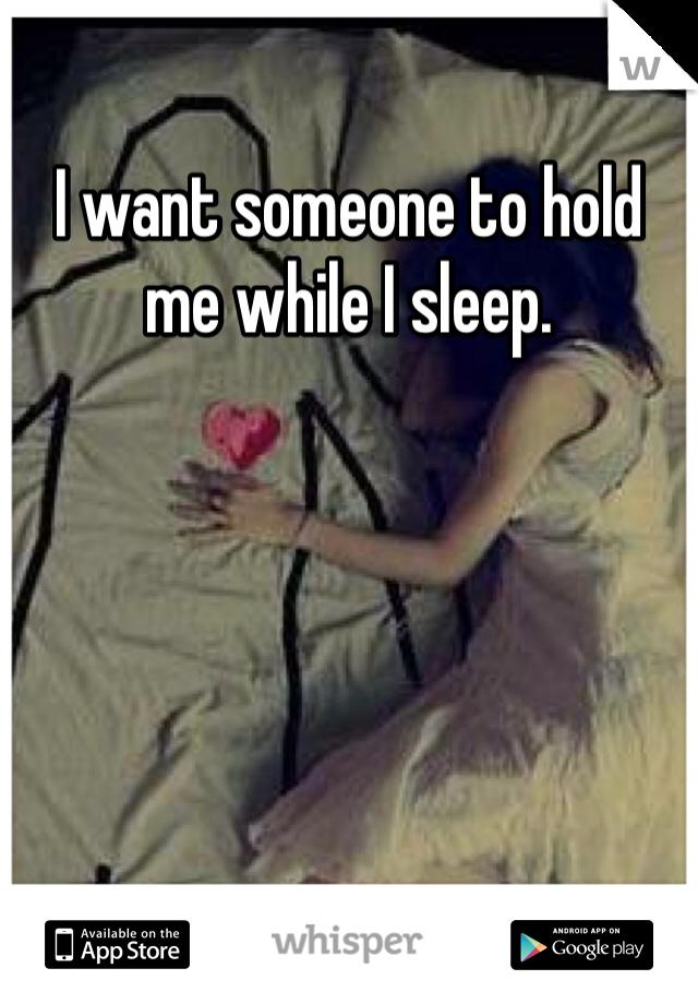 I want someone to hold me while I sleep.