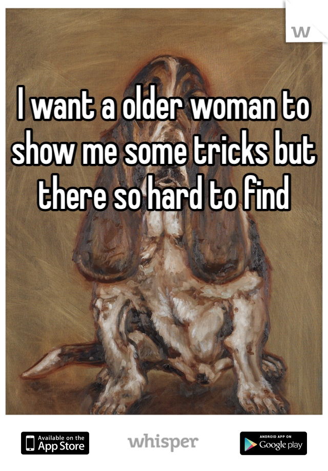 I want a older woman to show me some tricks but there so hard to find