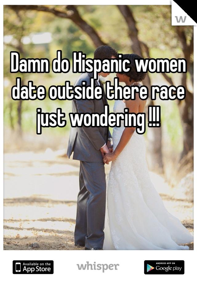 Damn do Hispanic women date outside there race just wondering !!!