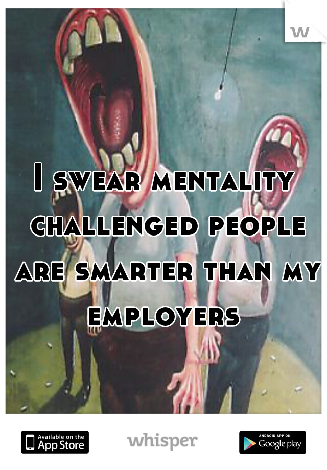 I swear mentality challenged people are smarter than my employers