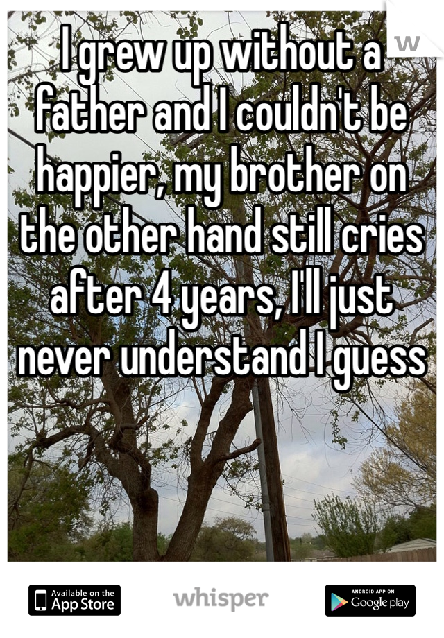 I grew up without a father and I couldn't be happier, my brother on the other hand still cries after 4 years, I'll just never understand I guess