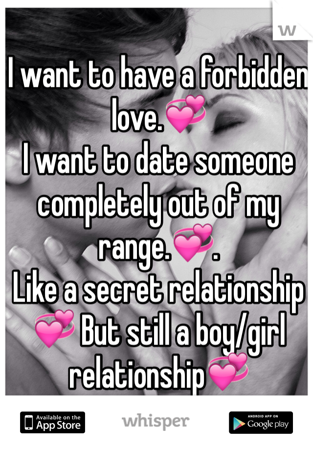 I want to have a forbidden love.💞 I want to date someone completely out of my range.💞.  Like a secret relationship💞 But still a boy/girl relationship💞