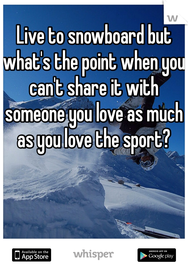 Live to snowboard but what's the point when you can't share it with someone you love as much as you love the sport?