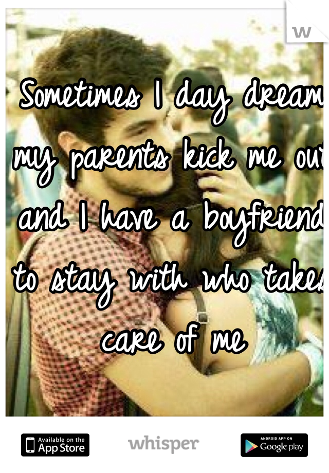 Sometimes I day dream my parents kick me out and I have a boyfriend to stay with who takes care of me