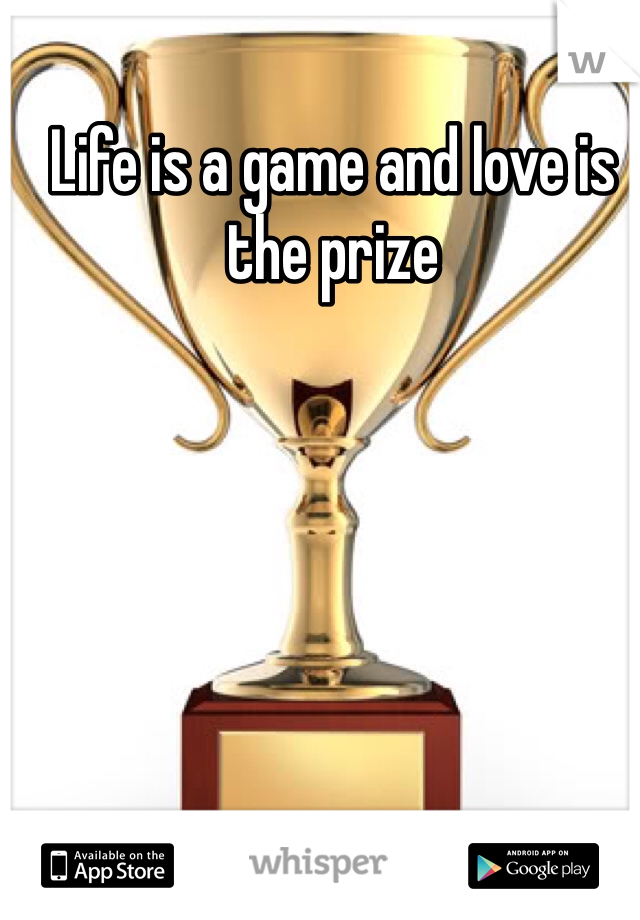 Life is a game and love is the prize