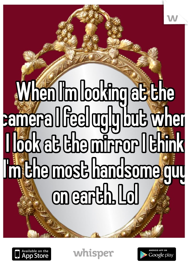 When I'm looking at the camera I feel ugly but when I look at the mirror I think I'm the most handsome guy on earth. Lol