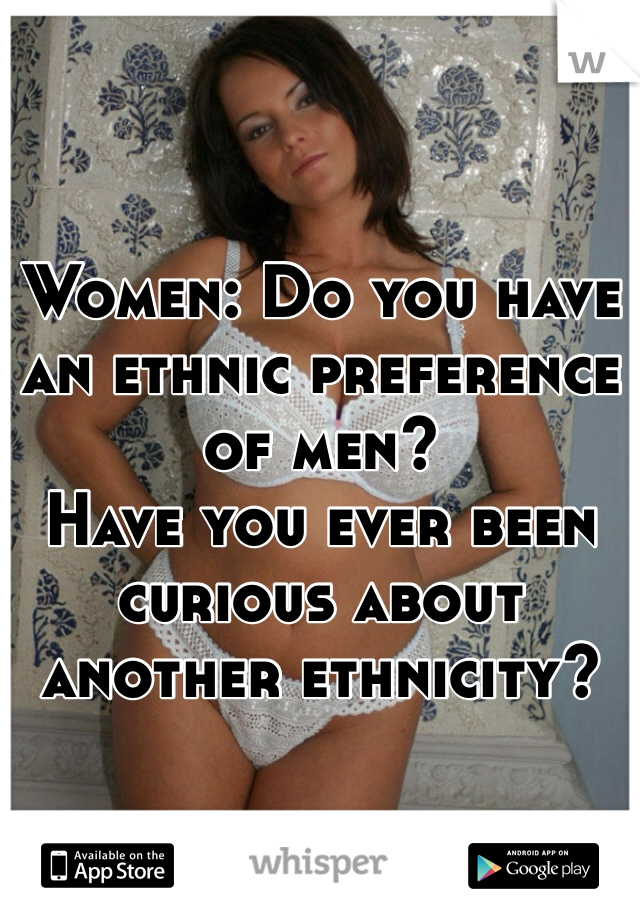 Women: Do you have an ethnic preference of men?  Have you ever been curious about another ethnicity?