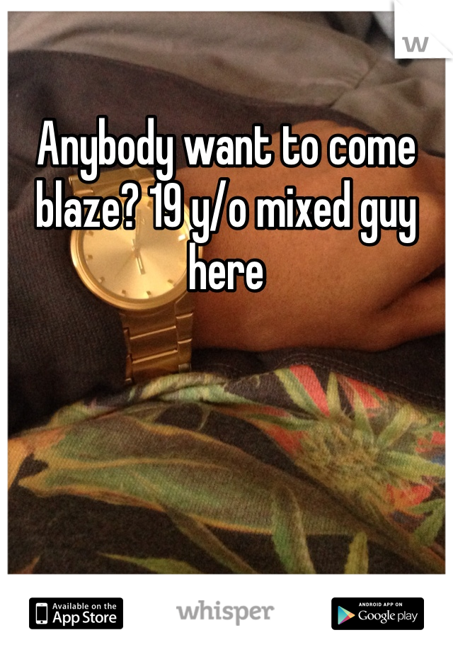 Anybody want to come blaze? 19 y/o mixed guy here