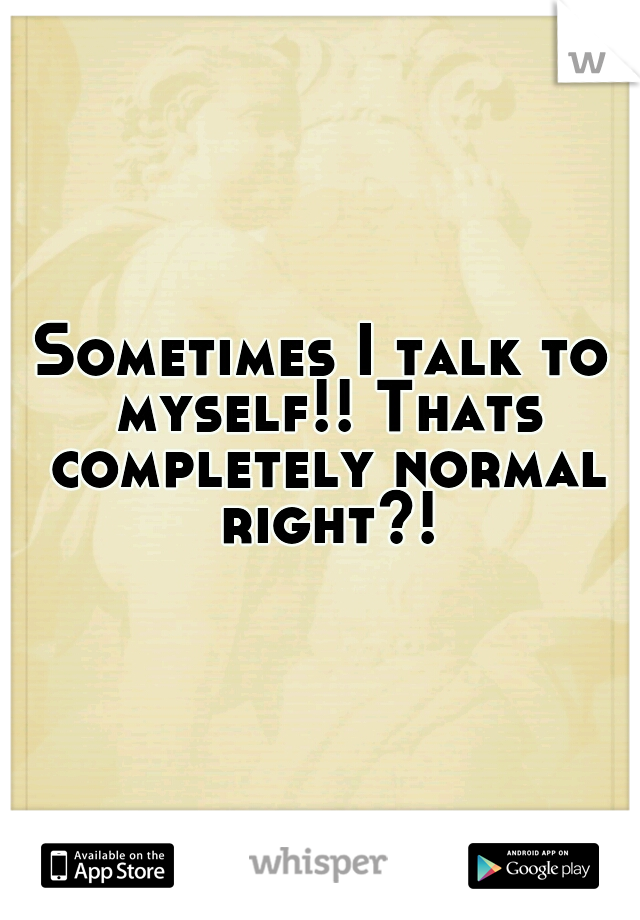 Sometimes I talk to myself!! Thats completely normal right?!