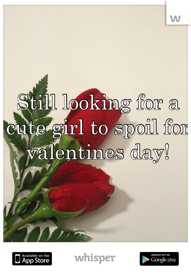 Still looking for a cute girl to spoil for valentines day!