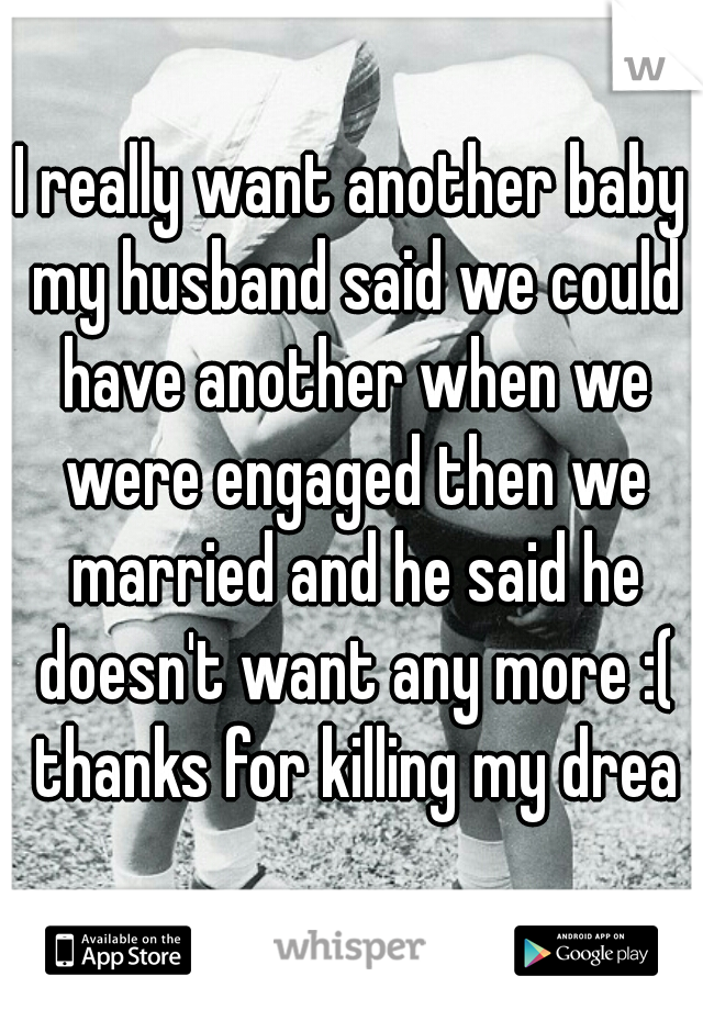 I really want another baby my husband said we could have another when we were engaged then we married and he said he doesn't want any more :( thanks for killing my dream